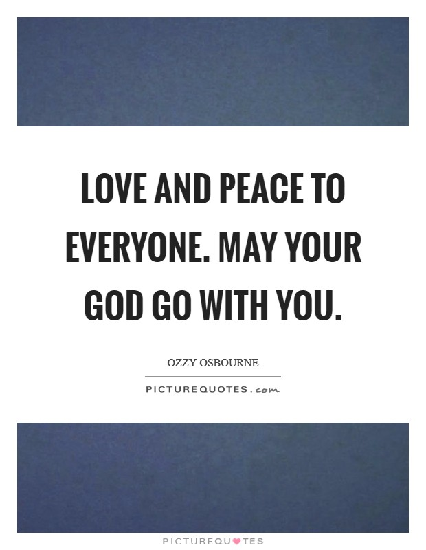 Love and peace to everyone. May your God go with you Picture Quote #1