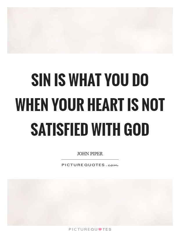 Sin is what you do when your heart is not satisfied with God Picture Quote #1