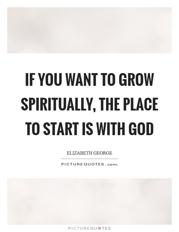 If you want to grow spiritually, the place to start is with God Picture Quote #1