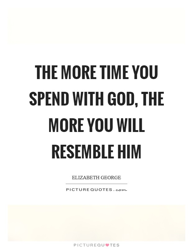 The more time you spend with God, the more you will resemble Him Picture Quote #1