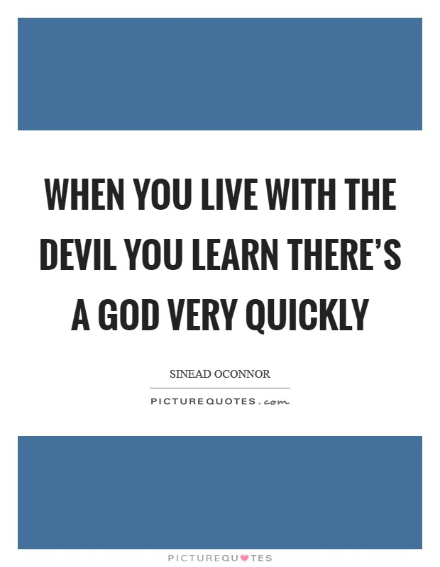 When you live with the Devil you learn there's a God very quickly Picture Quote #1