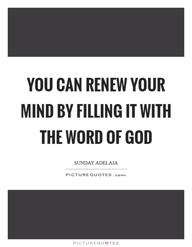 You can renew your mind by filling it with the Word of God Picture Quote #1
