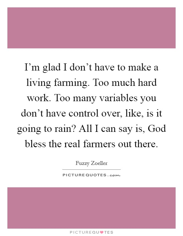 I'm glad I don't have to make a living farming. Too much hard work. Too many variables you don't have control over, like, is it going to rain? All I can say is, God bless the real farmers out there Picture Quote #1