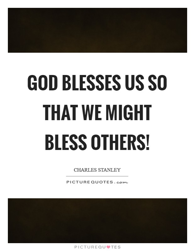 God blesses us so that we might bless others! Picture Quote #1
