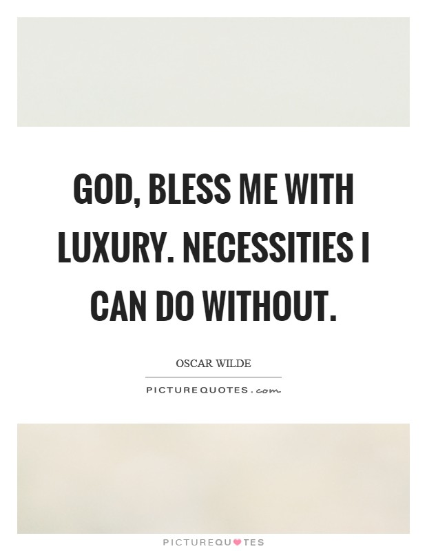 God, bless me with luxury. Necessities I can do without Picture Quote #1