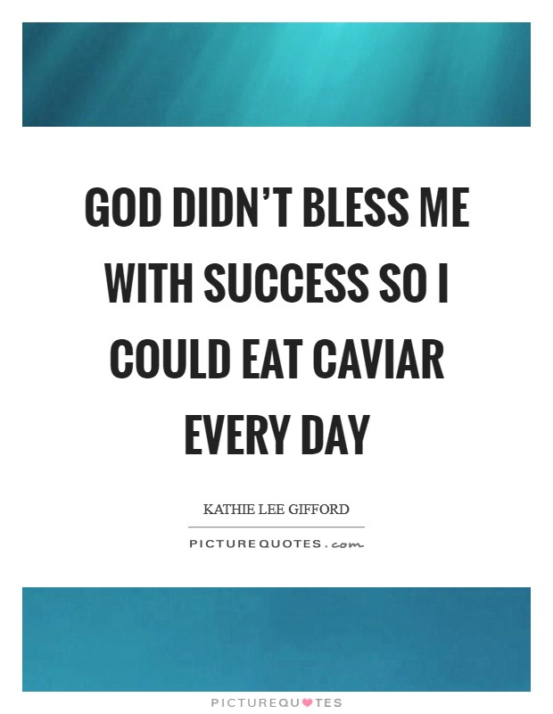 God didn't bless me with success so I could eat caviar every day Picture Quote #1