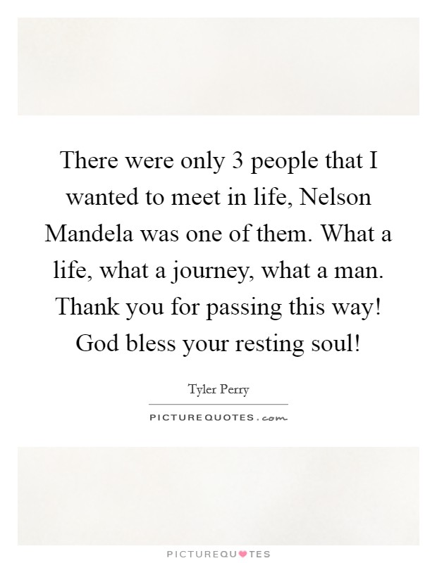 There were only 3 people that I wanted to meet in life, Nelson Mandela was one of them. What a life, what a journey, what a man. Thank you for passing this way! God bless your resting soul! Picture Quote #1