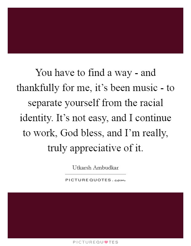 You have to find a way - and thankfully for me, it's been music - to separate yourself from the racial identity. It's not easy, and I continue to work, God bless, and I'm really, truly appreciative of it Picture Quote #1