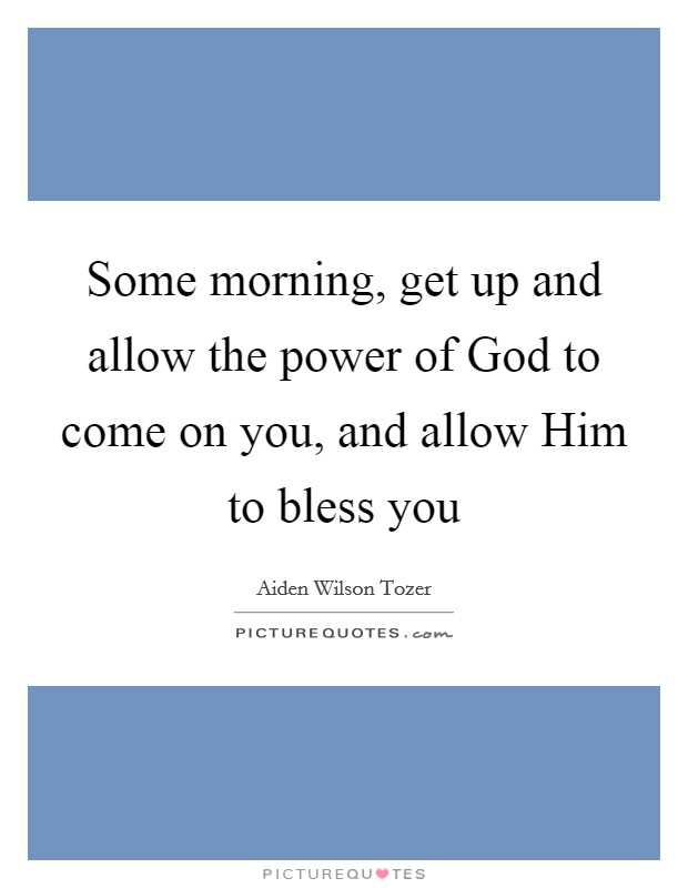Some morning, get up and allow the power of God to come on you, and allow Him to bless you Picture Quote #1