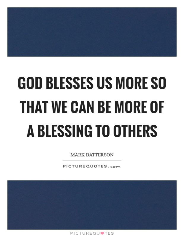 God blesses us more so that we can be more of a blessing to others Picture Quote #1
