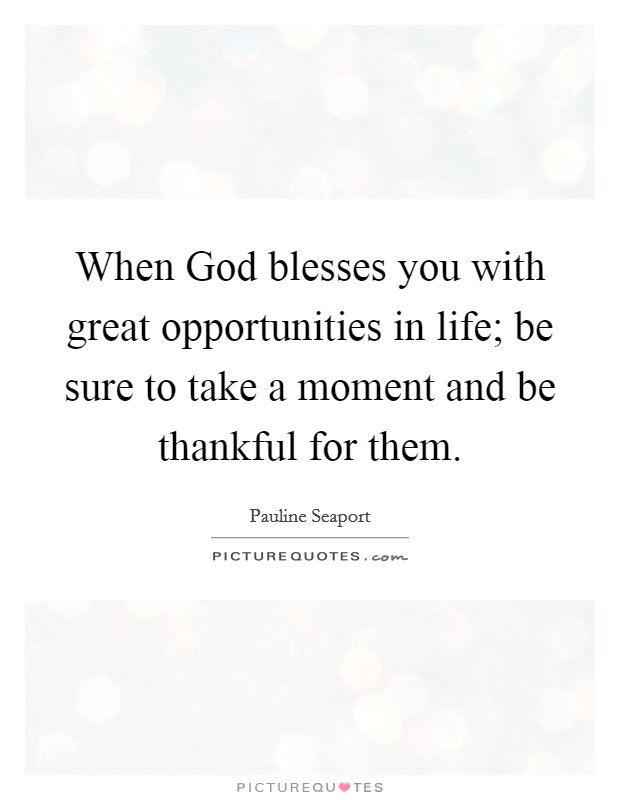 When God blesses you with great opportunities in life; be sure to take a moment and be thankful for them Picture Quote #1