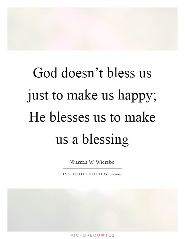 God doesn't bless us just to make us happy; He blesses us to make us a blessing Picture Quote #1