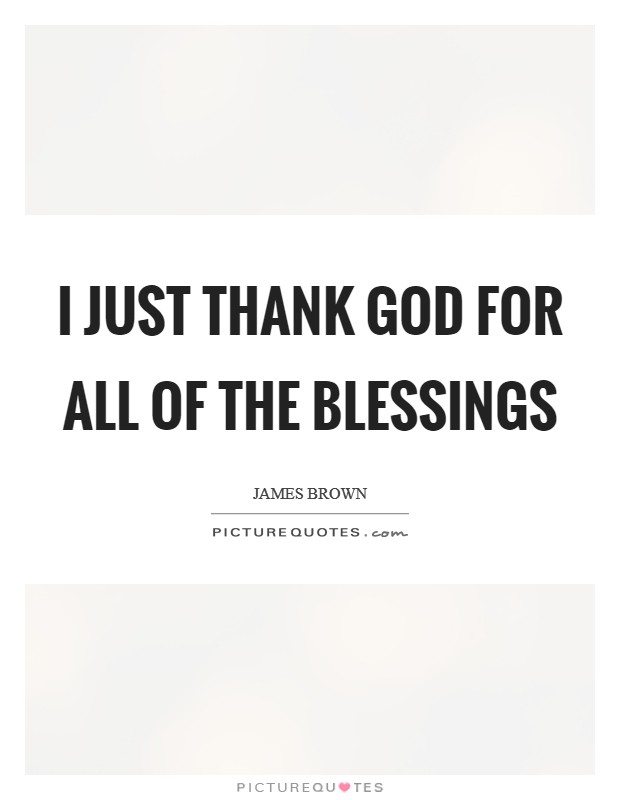 I just thank God for all of the blessings Picture Quote #1