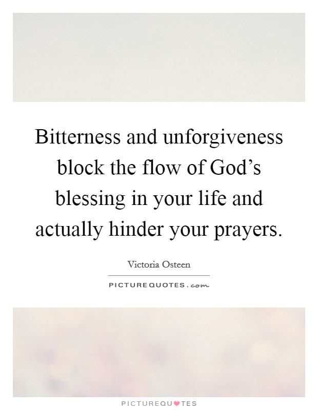 Bitterness and unforgiveness block the flow of God's blessing in your life and actually hinder your prayers Picture Quote #1