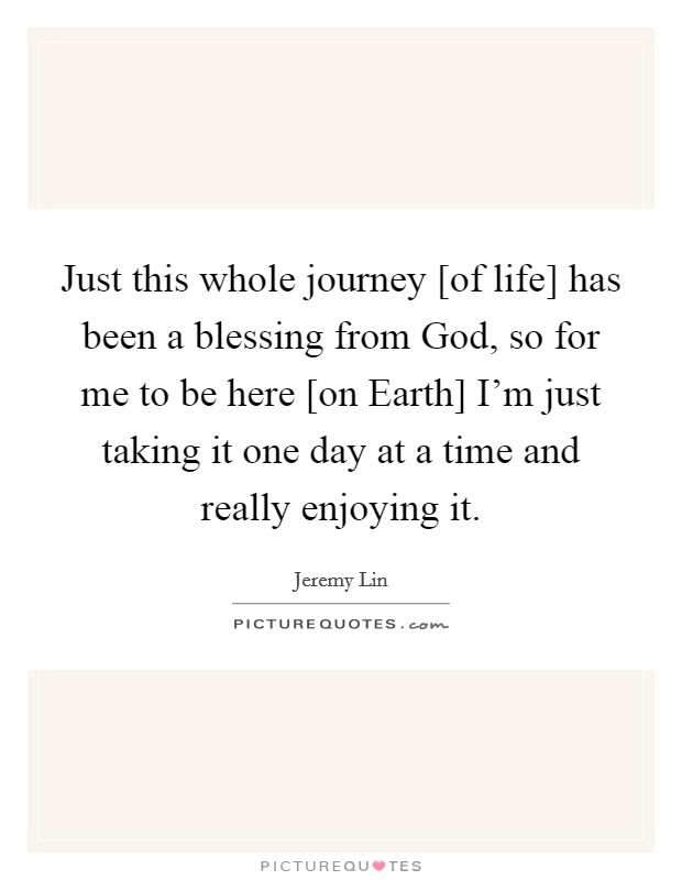 Just this whole journey [of life] has been a blessing from God, so for me to be here [on Earth] I'm just taking it one day at a time and really enjoying it Picture Quote #1