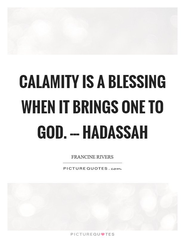 Calamity is a blessing when it brings one to God. --- Hadassah Picture Quote #1