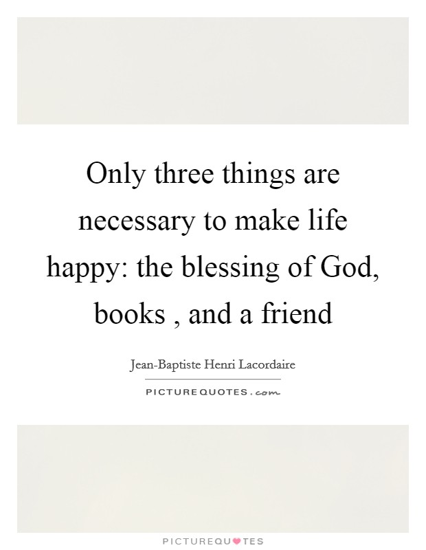 Only three things are necessary to make life happy: the blessing of God, books , and a friend Picture Quote #1
