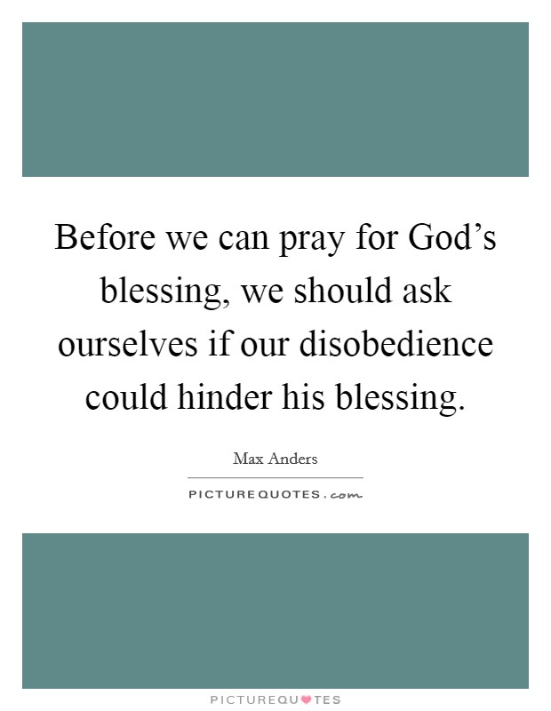 Before we can pray for God's blessing, we should ask ourselves if our disobedience could hinder his blessing Picture Quote #1