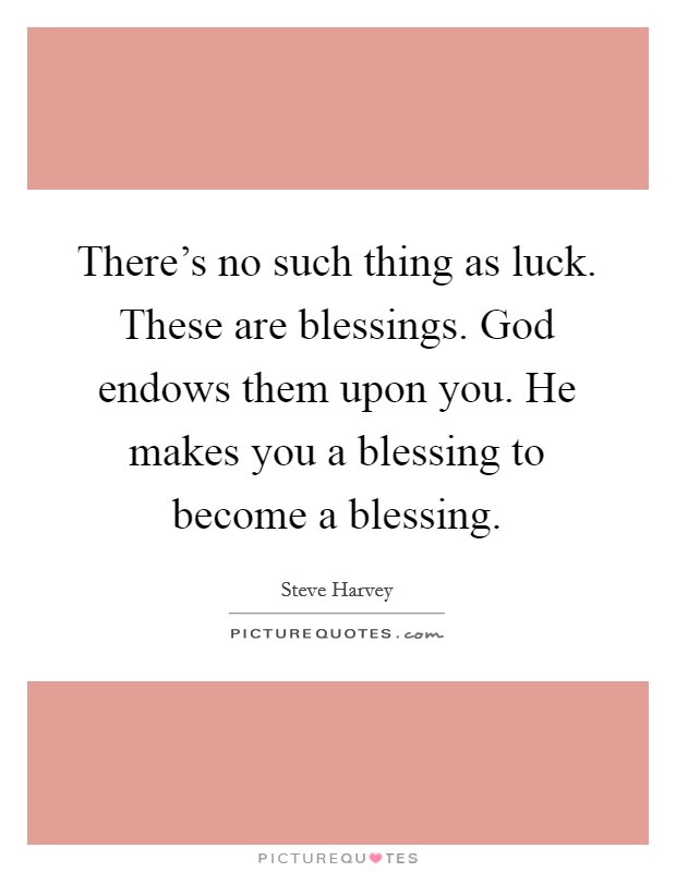 There's no such thing as luck. These are blessings. God endows them upon you. He makes you a blessing to become a blessing Picture Quote #1