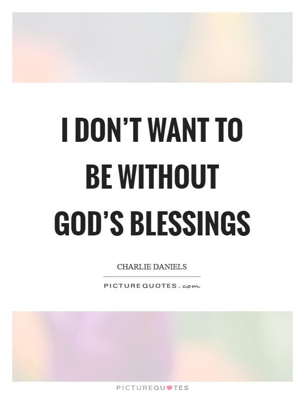 I don't want to be without God's blessings Picture Quote #1