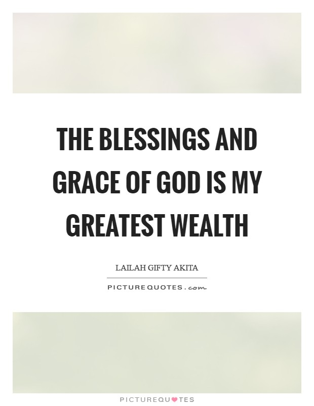 The blessings and grace of God is my greatest wealth Picture Quote #1