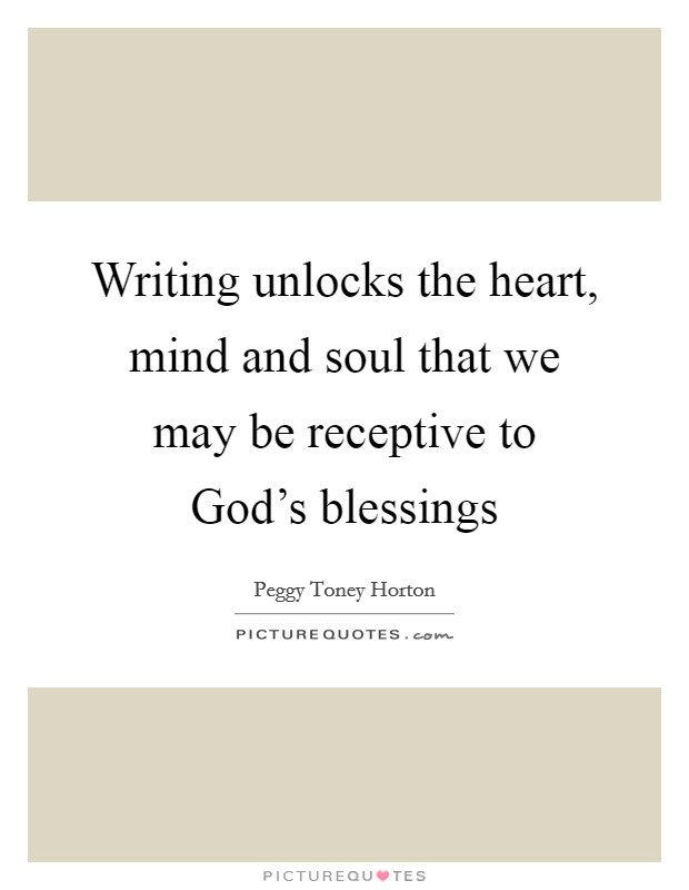 Writing unlocks the heart, mind and soul that we may be receptive to God's blessings Picture Quote #1
