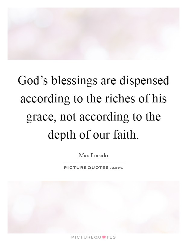 God's blessings are dispensed according to the riches of his grace, not according to the depth of our faith Picture Quote #1