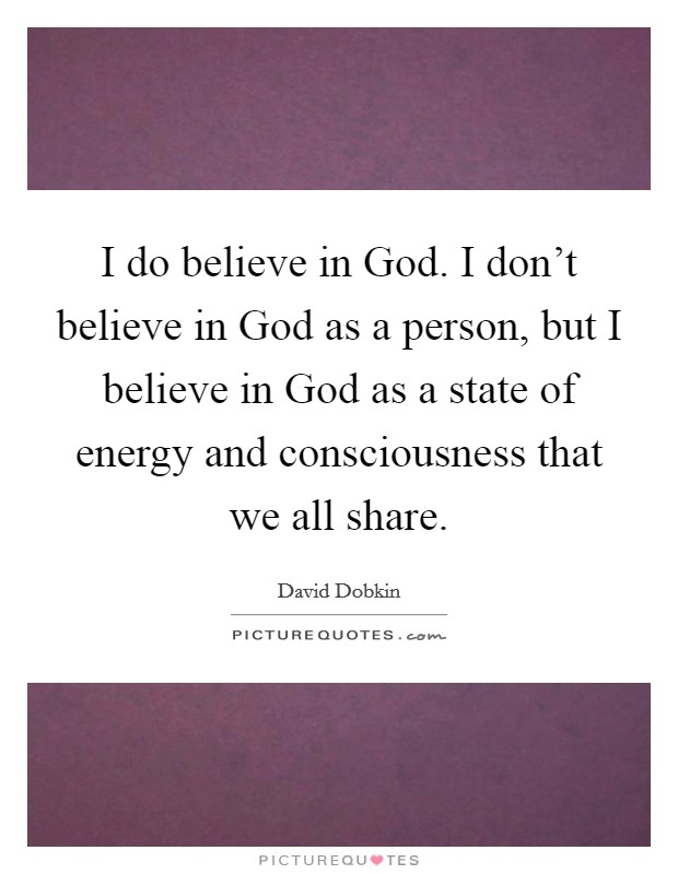 I do believe in God. I don't believe in God as a person, but I believe in God as a state of energy and consciousness that we all share Picture Quote #1