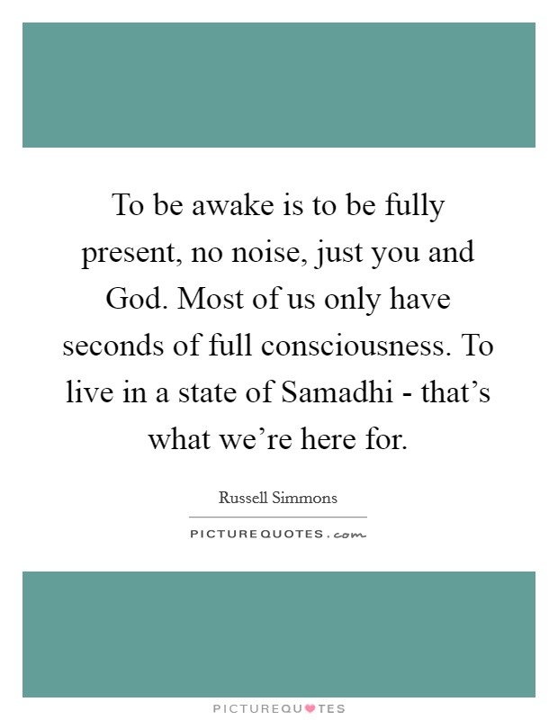 To be awake is to be fully present, no noise, just you and God. Most of us only have seconds of full consciousness. To live in a state of Samadhi - that's what we're here for Picture Quote #1