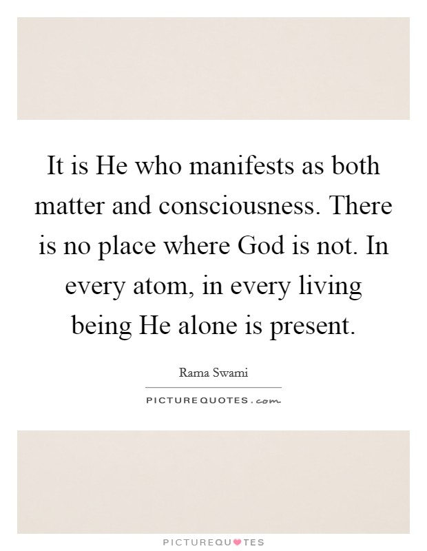 It is He who manifests as both matter and consciousness. There is no place where God is not. In every atom, in every living being He alone is present Picture Quote #1