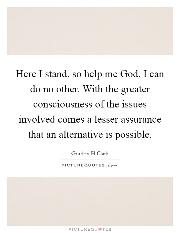 Here I stand, so help me God, I can do no other. With the greater consciousness of the issues involved comes a lesser assurance that an alternative is possible Picture Quote #1