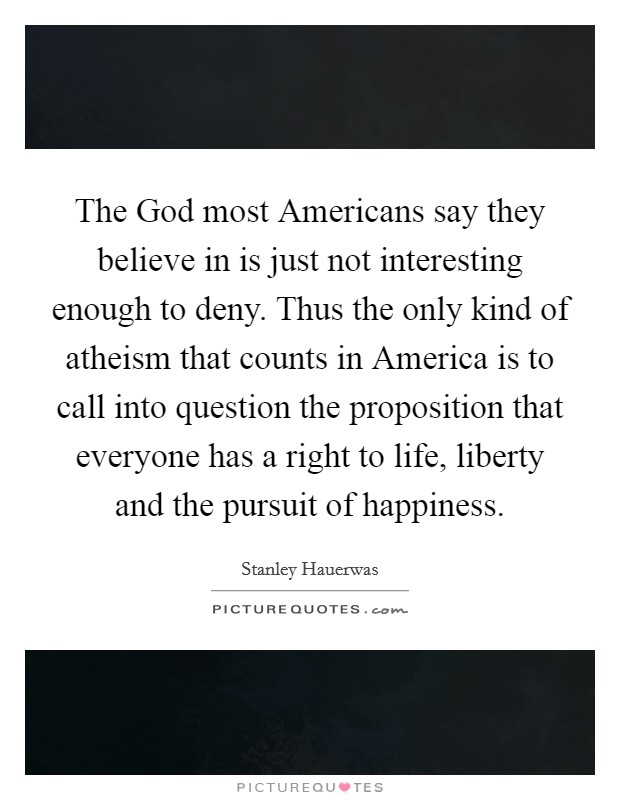 The God most Americans say they believe in is just not interesting enough to deny. Thus the only kind of atheism that counts in America is to call into question the proposition that everyone has a right to life, liberty and the pursuit of happiness. Picture Quote #1