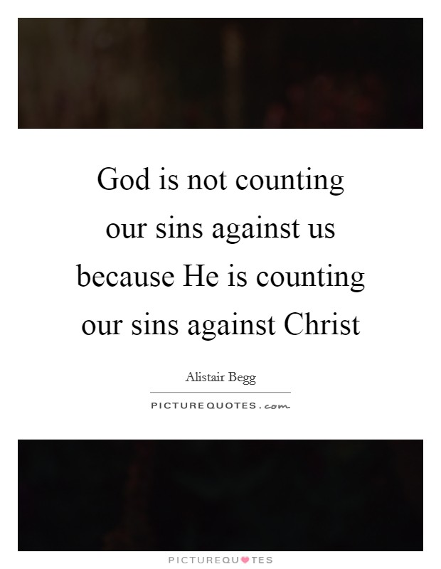 God is not counting our sins against us because He is counting our sins against Christ Picture Quote #1