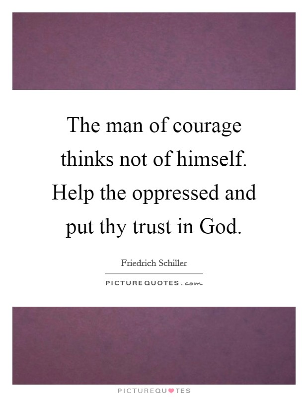 The man of courage thinks not of himself. Help the oppressed and put thy trust in God Picture Quote #1