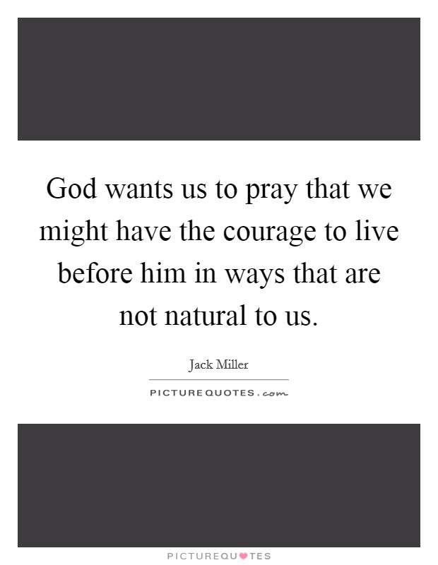 God wants us to pray that we might have the courage to live before him in ways that are not natural to us Picture Quote #1