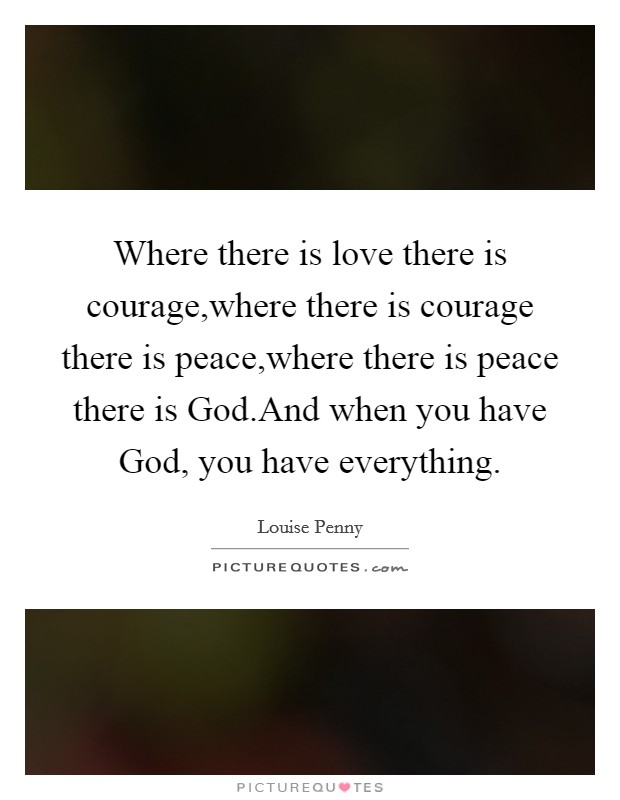 Where there is love there is courage,where there is courage there is peace,where there is peace there is God.And when you have God, you have everything Picture Quote #1