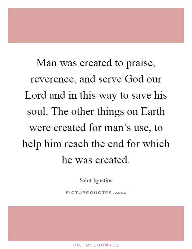 Man was created to praise, reverence, and serve God our Lord and in this way to save his soul. The other things on Earth were created for man's use, to help him reach the end for which he was created Picture Quote #1
