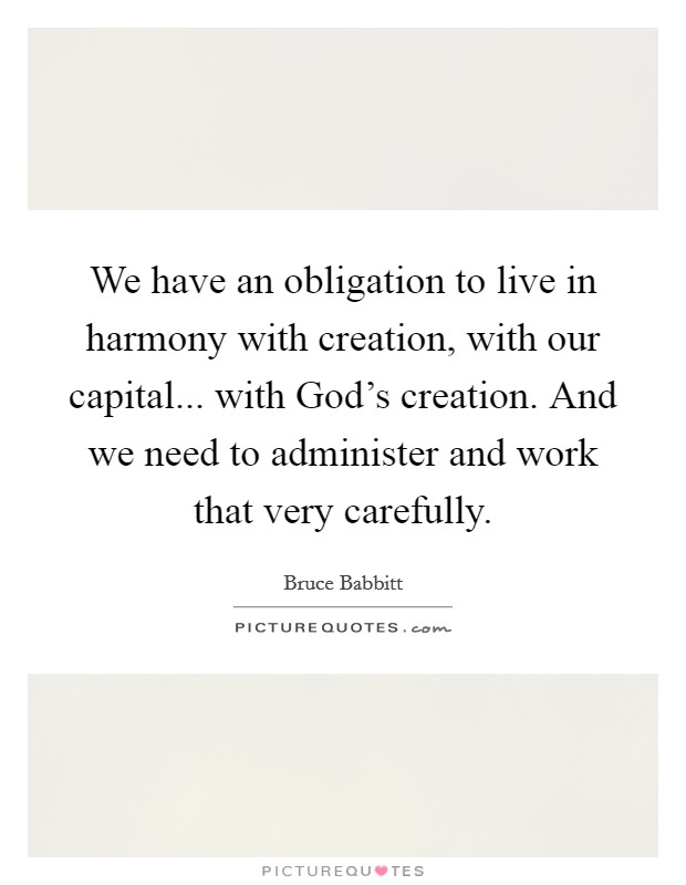 We have an obligation to live in harmony with creation, with our capital... with God's creation. And we need to administer and work that very carefully Picture Quote #1