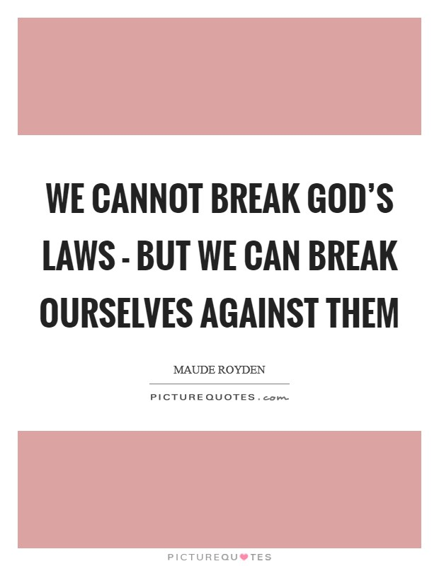 We cannot break God's laws - but we can break ourselves against them Picture Quote #1