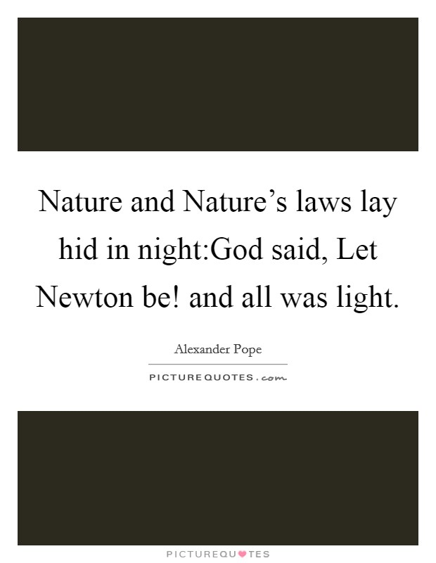 Nature and Nature's laws lay hid in night:God said, Let Newton be! and all was light. Picture Quote #1