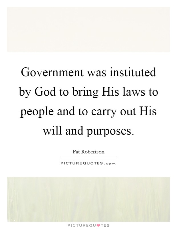 Government was instituted by God to bring His laws to people and to carry out His will and purposes Picture Quote #1