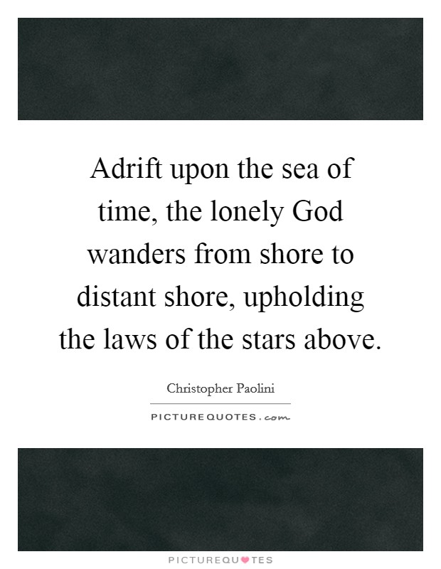 Adrift upon the sea of time, the lonely God wanders from shore to distant shore, upholding the laws of the stars above Picture Quote #1
