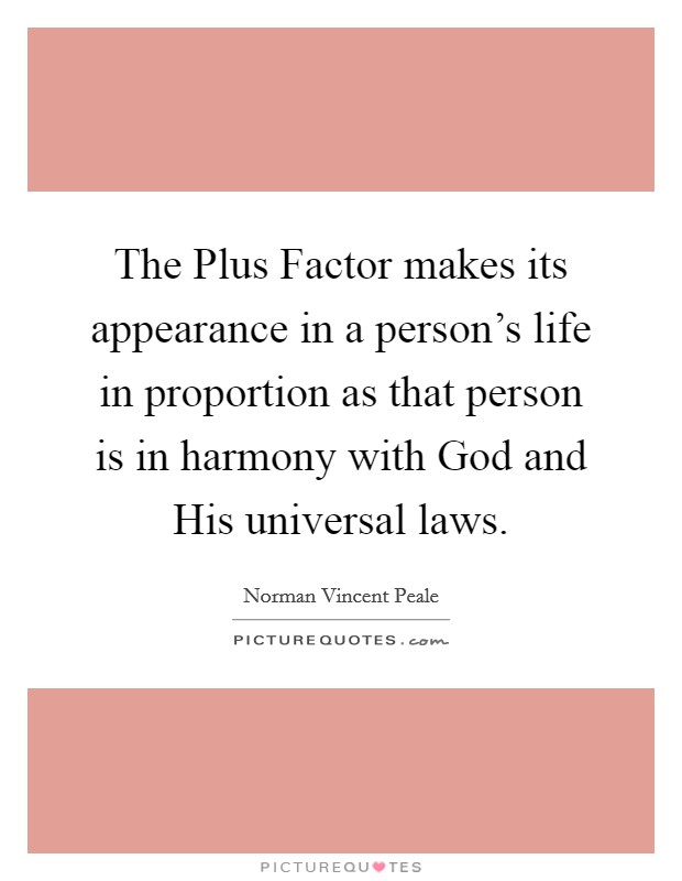 The Plus Factor makes its appearance in a person's life in proportion as that person is in harmony with God and His universal laws Picture Quote #1