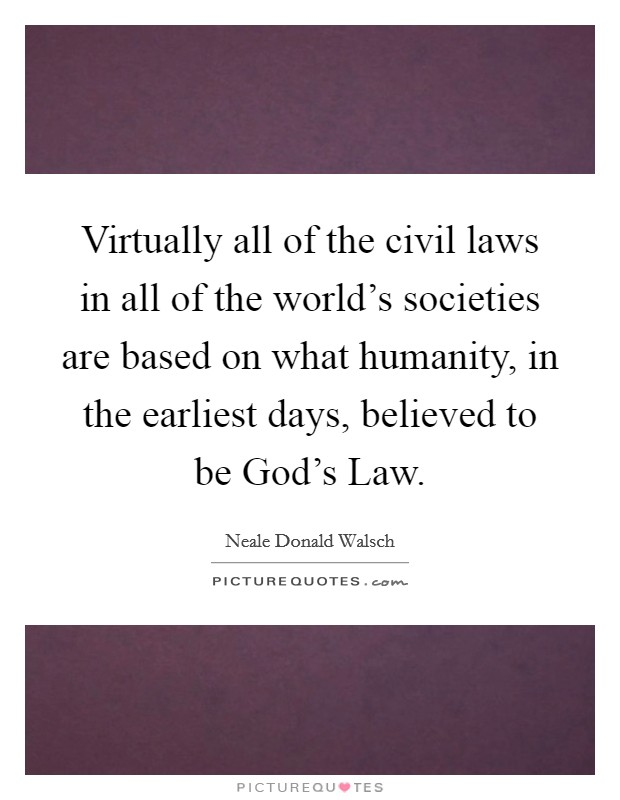 Virtually all of the civil laws in all of the world's societies are based on what humanity, in the earliest days, believed to be God's Law Picture Quote #1