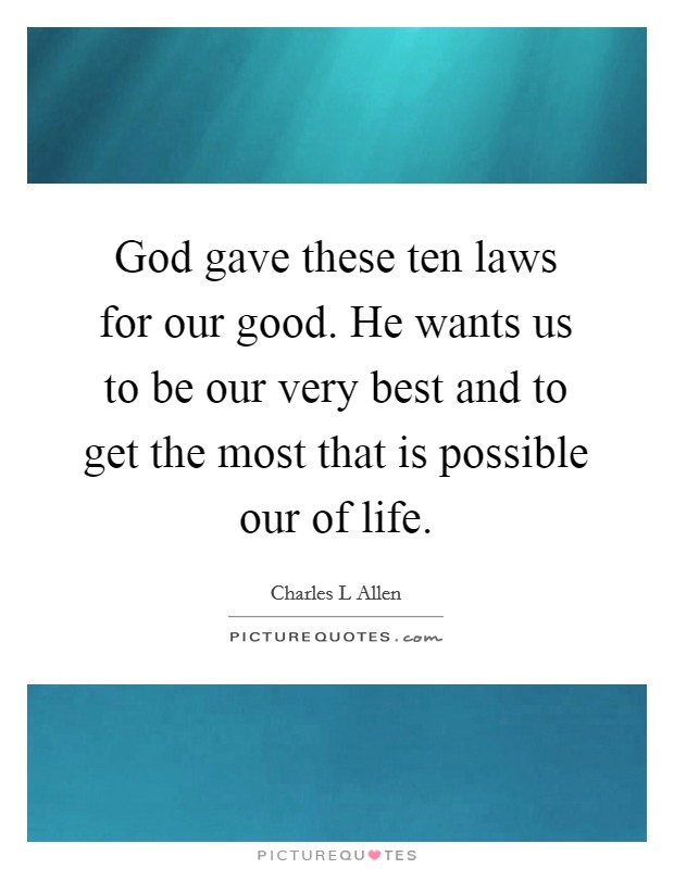 God gave these ten laws for our good. He wants us to be our very best and to get the most that is possible our of life. Picture Quote #1