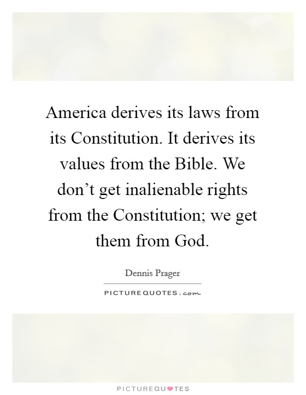 America derives its laws from its Constitution. It derives its values from the Bible. We don't get inalienable rights from the Constitution; we get them from God Picture Quote #1