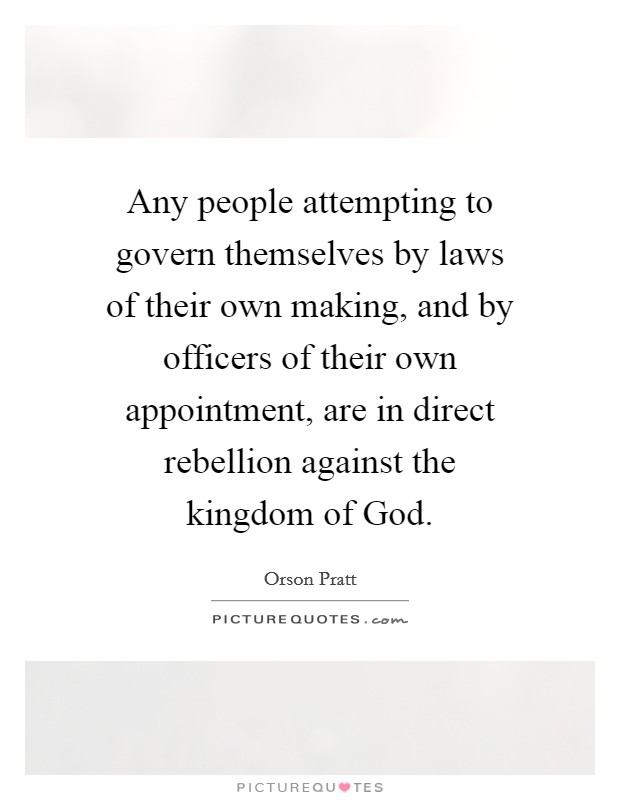 Any people attempting to govern themselves by laws of their own making, and by officers of their own appointment, are in direct rebellion against the kingdom of God Picture Quote #1