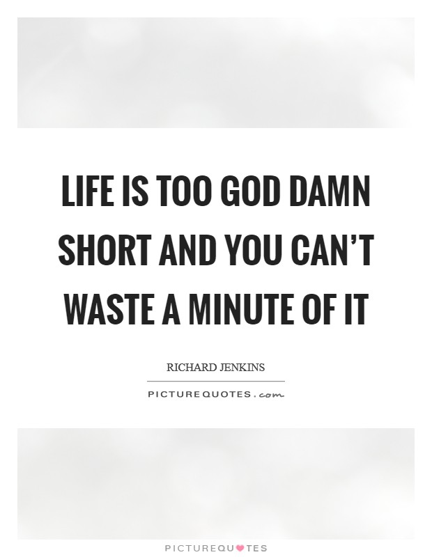 Life is too God damn short and you can't waste a minute of it Picture Quote #1