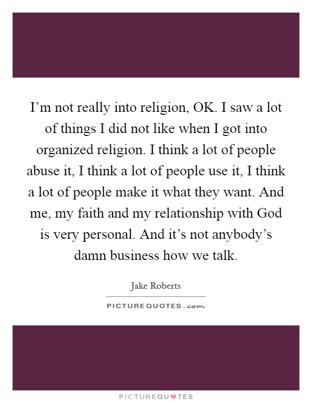 I'm not really into religion, OK. I saw a lot of things I did not like when I got into organized religion. I think a lot of people abuse it, I think a lot of people use it, I think a lot of people make it what they want. And me, my faith and my relationship with God is very personal. And it's not anybody's damn business how we talk Picture Quote #1