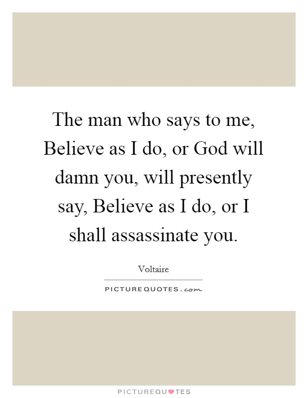 The man who says to me, Believe as I do, or God will damn you, will presently say, Believe as I do, or I shall assassinate you Picture Quote #1